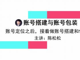 陈松松:如何做好抖音账号搭建和账号包装,快速留粉,这些细节特别重要